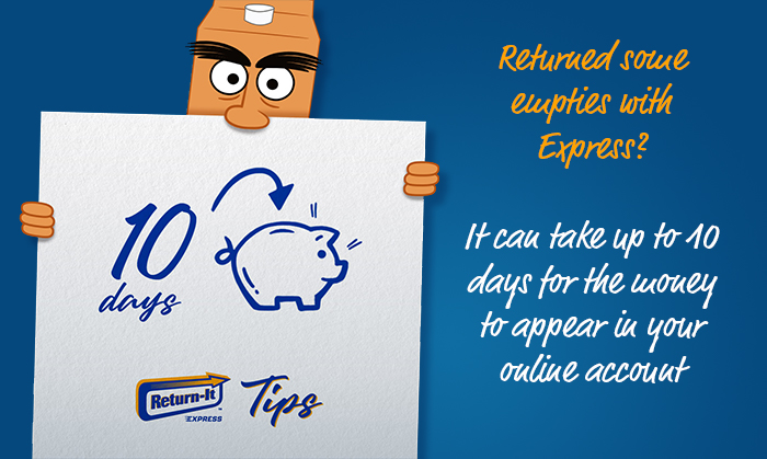 Returned some empties with Express? It can take up to 10 days for the money to appear in your online account.